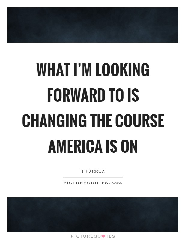 What I'm looking forward to is changing the course America is on Picture Quote #1
