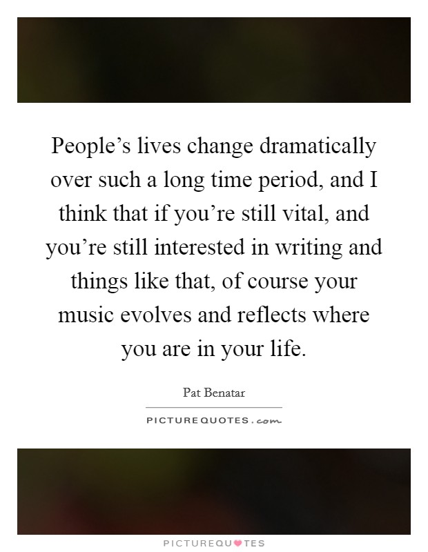 People's lives change dramatically over such a long time period, and I think that if you're still vital, and you're still interested in writing and things like that, of course your music evolves and reflects where you are in your life Picture Quote #1