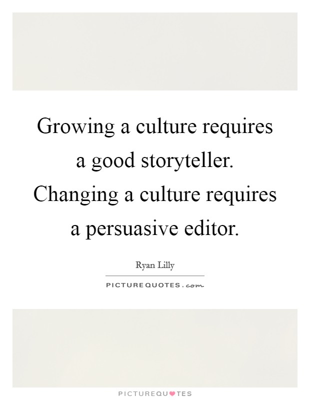 Growing a culture requires a good storyteller. Changing a culture requires a persuasive editor Picture Quote #1