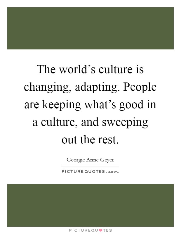 The world's culture is changing, adapting. People are keeping what's good in a culture, and sweeping out the rest Picture Quote #1