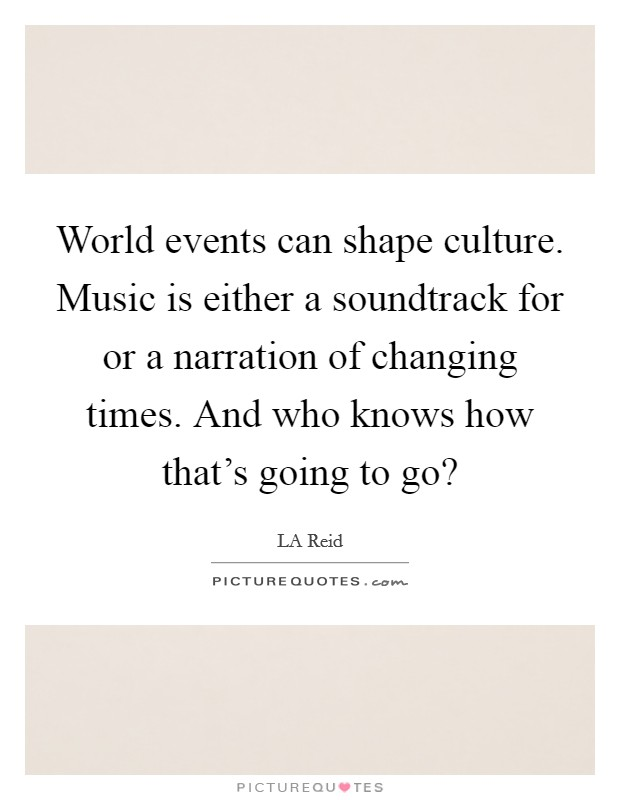 World events can shape culture. Music is either a soundtrack for or a narration of changing times. And who knows how that's going to go? Picture Quote #1
