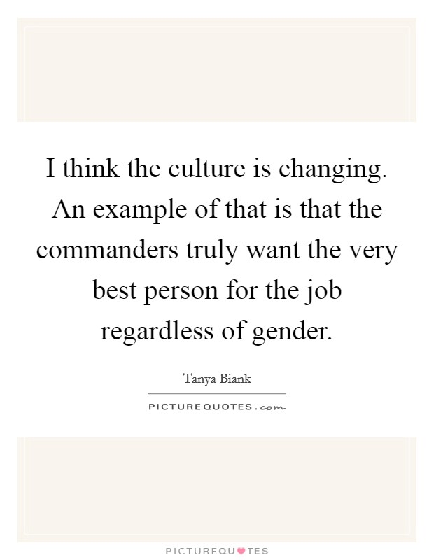 I think the culture is changing. An example of that is that the commanders truly want the very best person for the job regardless of gender Picture Quote #1