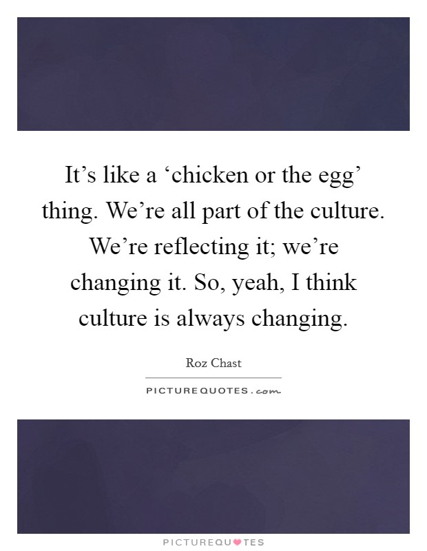 It's like a 'chicken or the egg' thing. We're all part of the culture. We're reflecting it; we're changing it. So, yeah, I think culture is always changing Picture Quote #1