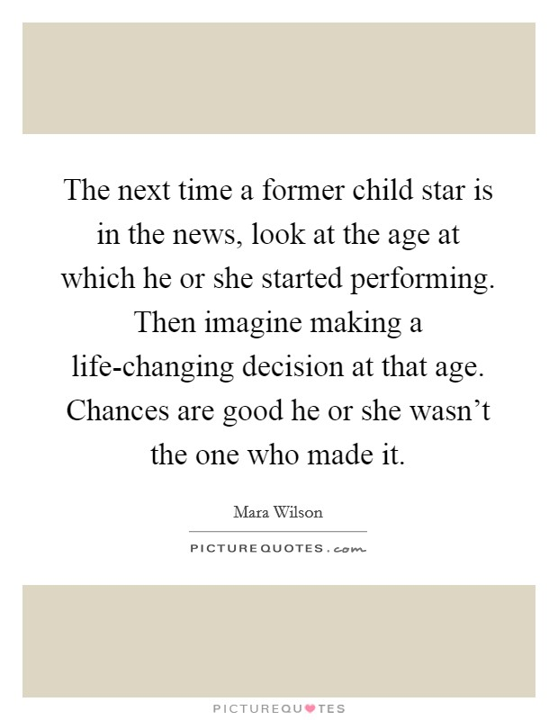 The next time a former child star is in the news, look at the age at which he or she started performing. Then imagine making a life-changing decision at that age. Chances are good he or she wasn't the one who made it Picture Quote #1