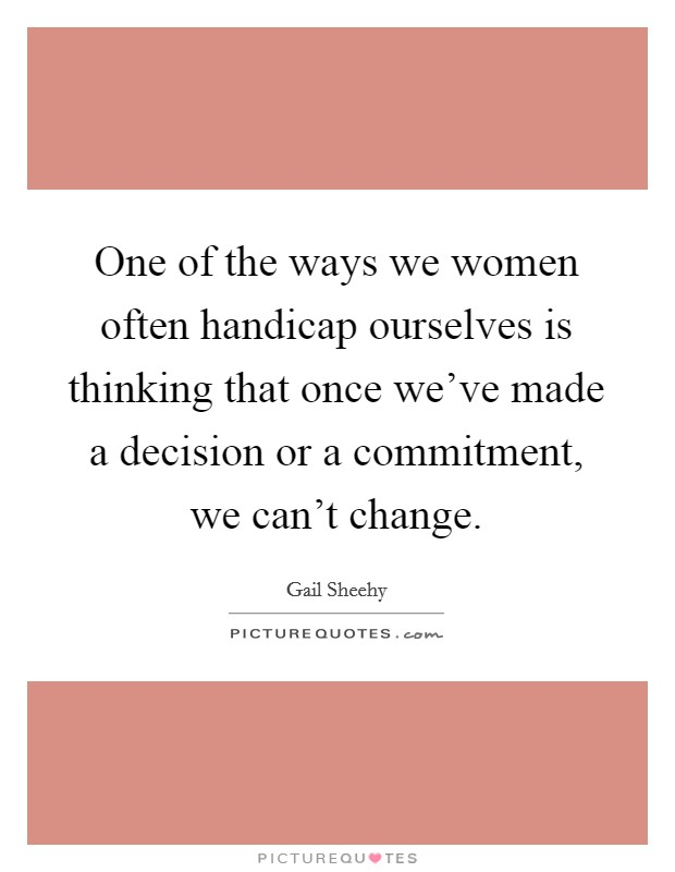 One of the ways we women often handicap ourselves is thinking that once we've made a decision or a commitment, we can't change Picture Quote #1