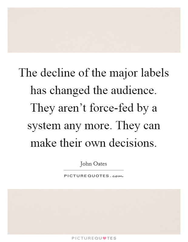 The decline of the major labels has changed the audience. They aren't force-fed by a system any more. They can make their own decisions Picture Quote #1