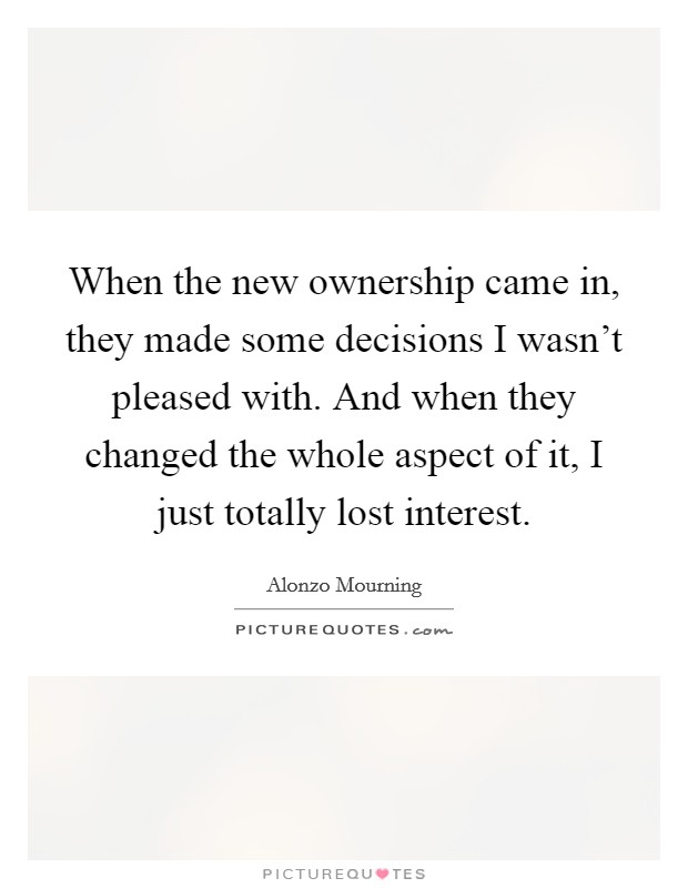 When the new ownership came in, they made some decisions I wasn't pleased with. And when they changed the whole aspect of it, I just totally lost interest. Picture Quote #1