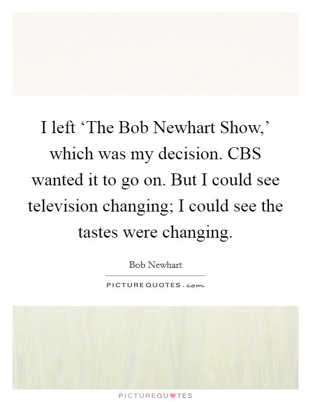 I left 'The Bob Newhart Show,' which was my decision. CBS wanted it to go on. But I could see television changing; I could see the tastes were changing Picture Quote #1