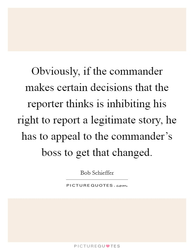 Obviously, if the commander makes certain decisions that the reporter thinks is inhibiting his right to report a legitimate story, he has to appeal to the commander's boss to get that changed Picture Quote #1