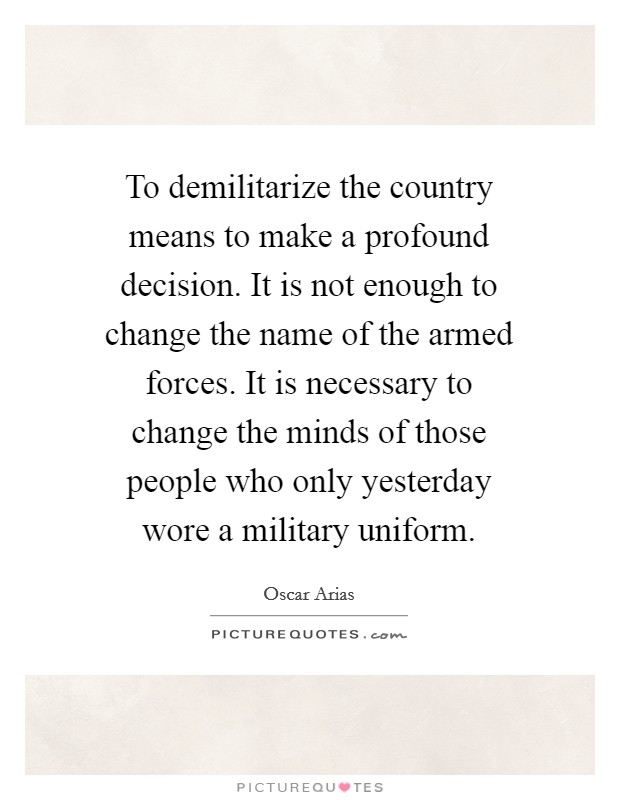 To demilitarize the country means to make a profound decision. It is not enough to change the name of the armed forces. It is necessary to change the minds of those people who only yesterday wore a military uniform Picture Quote #1