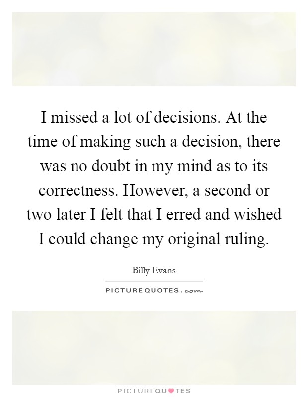 I missed a lot of decisions. At the time of making such a decision, there was no doubt in my mind as to its correctness. However, a second or two later I felt that I erred and wished I could change my original ruling Picture Quote #1