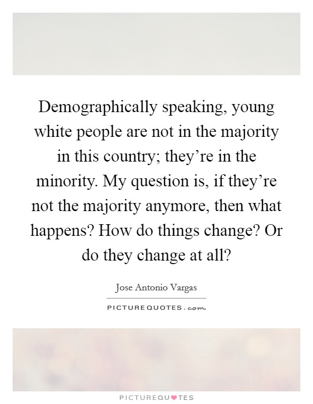 Demographically speaking, young white people are not in the majority in this country; they're in the minority. My question is, if they're not the majority anymore, then what happens? How do things change? Or do they change at all? Picture Quote #1