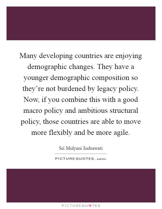 Many developing countries are enjoying demographic changes. They have a younger demographic composition so they're not burdened by legacy policy. Now, if you combine this with a good macro policy and ambitious structural policy, those countries are able to move more flexibly and be more agile Picture Quote #1