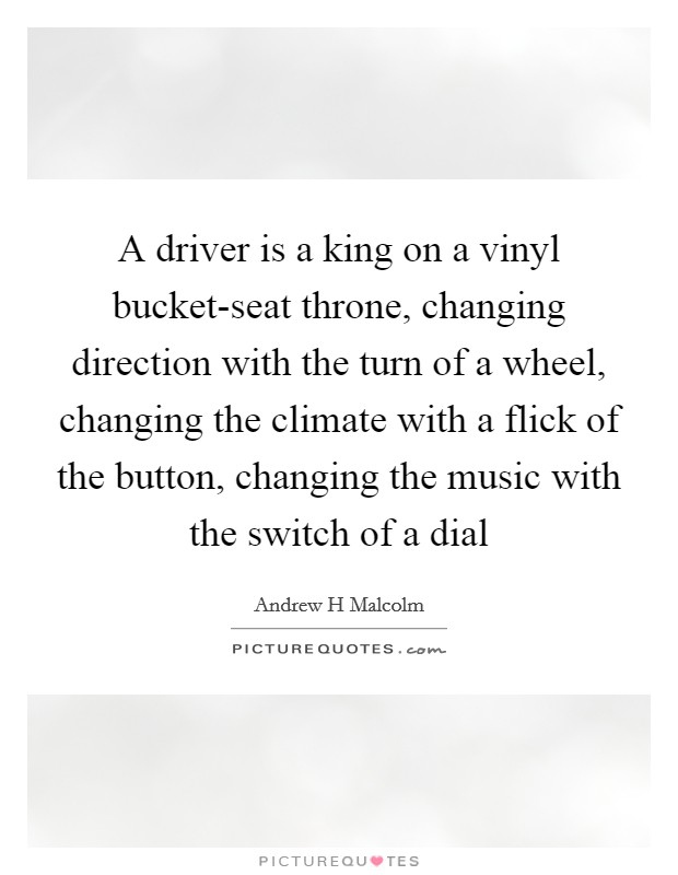 A driver is a king on a vinyl bucket-seat throne, changing direction with the turn of a wheel, changing the climate with a flick of the button, changing the music with the switch of a dial Picture Quote #1