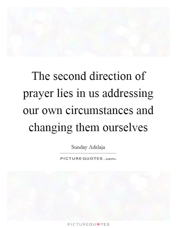 The second direction of prayer lies in us addressing our own circumstances and changing them ourselves Picture Quote #1