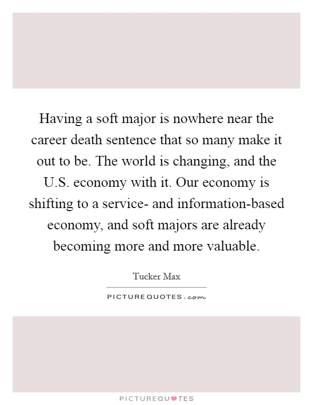 Having a soft major is nowhere near the career death sentence that so many make it out to be. The world is changing, and the U.S. economy with it. Our economy is shifting to a service- and information-based economy, and soft majors are already becoming more and more valuable Picture Quote #1