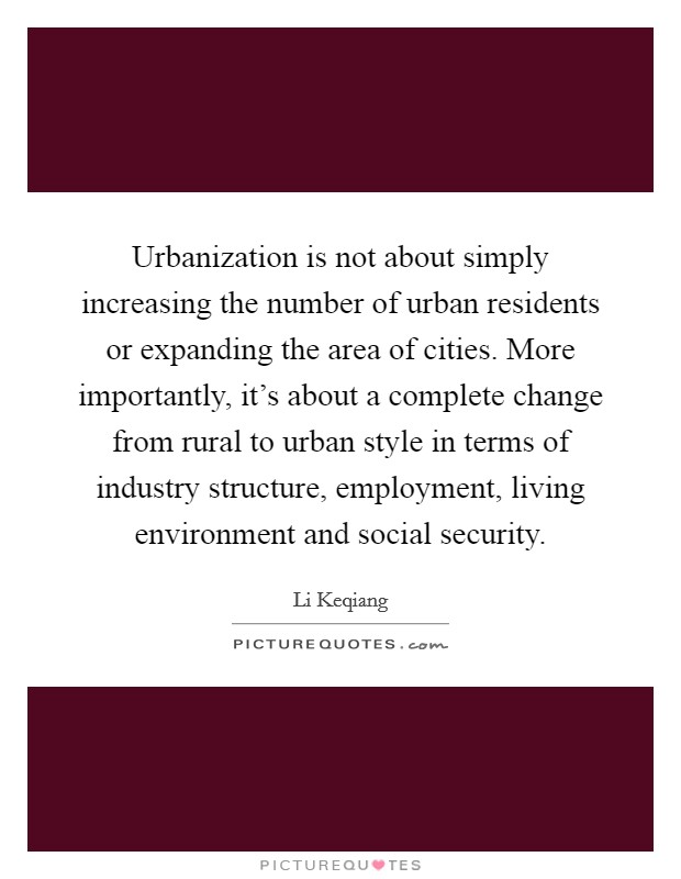 Urbanization is not about simply increasing the number of urban residents or expanding the area of cities. More importantly, it's about a complete change from rural to urban style in terms of industry structure, employment, living environment and social security Picture Quote #1
