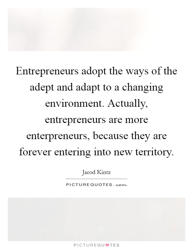 Entrepreneurs adopt the ways of the adept and adapt to a changing environment. Actually, entrepreneurs are more enterpreneurs, because they are forever entering into new territory Picture Quote #1