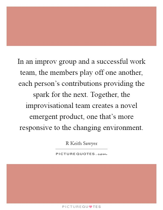 In an improv group and a successful work team, the members play off one another, each person's contributions providing the spark for the next. Together, the improvisational team creates a novel emergent product, one that's more responsive to the changing environment Picture Quote #1