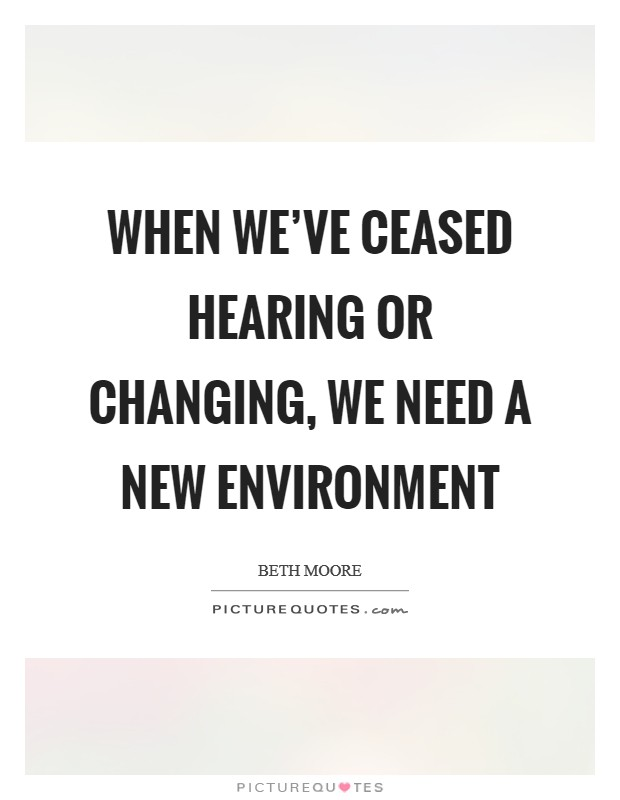 When we've ceased hearing or changing, we need a new environment Picture Quote #1