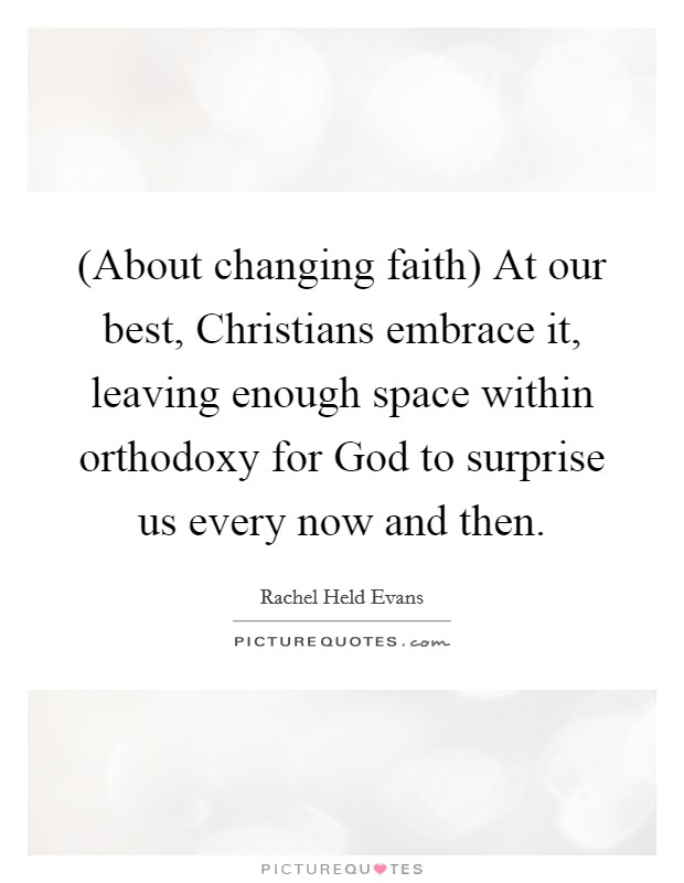 (About changing faith) At our best, Christians embrace it, leaving enough space within orthodoxy for God to surprise us every now and then Picture Quote #1