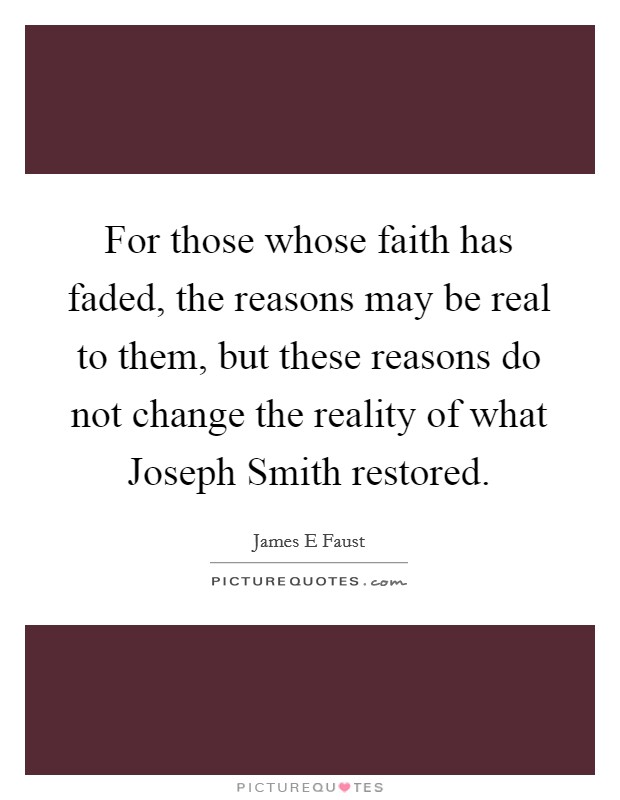 For those whose faith has faded, the reasons may be real to them, but these reasons do not change the reality of what Joseph Smith restored Picture Quote #1