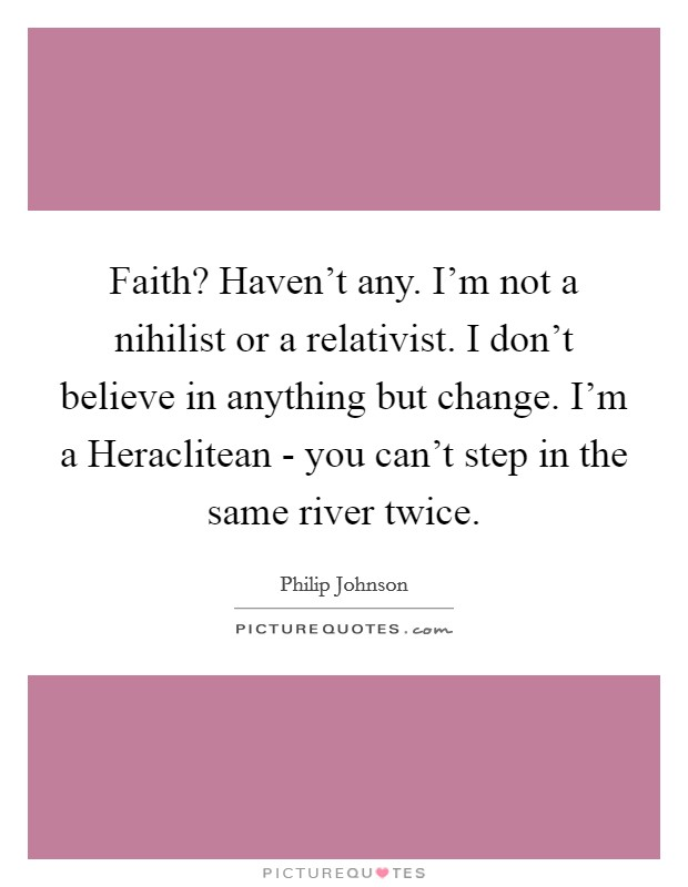 Faith? Haven't any. I'm not a nihilist or a relativist. I don't believe in anything but change. I'm a Heraclitean - you can't step in the same river twice Picture Quote #1