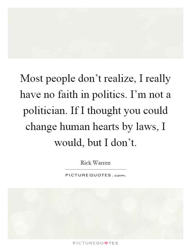 Most people don't realize, I really have no faith in politics. I'm not a politician. If I thought you could change human hearts by laws, I would, but I don't Picture Quote #1
