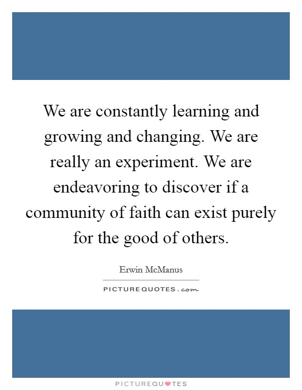 We are constantly learning and growing and changing. We are really an experiment. We are endeavoring to discover if a community of faith can exist purely for the good of others Picture Quote #1
