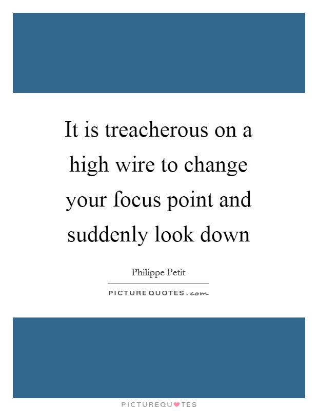 It is treacherous on a high wire to change your focus point and suddenly look down Picture Quote #1