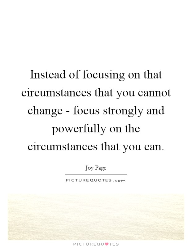 Instead of focusing on that circumstances that you cannot change - focus strongly and powerfully on the circumstances that you can Picture Quote #1