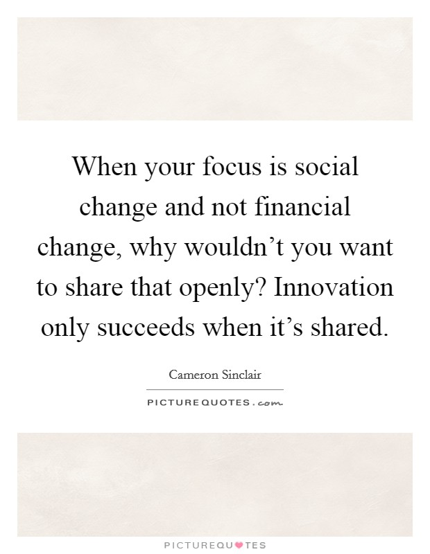 When your focus is social change and not financial change, why wouldn't you want to share that openly? Innovation only succeeds when it's shared Picture Quote #1