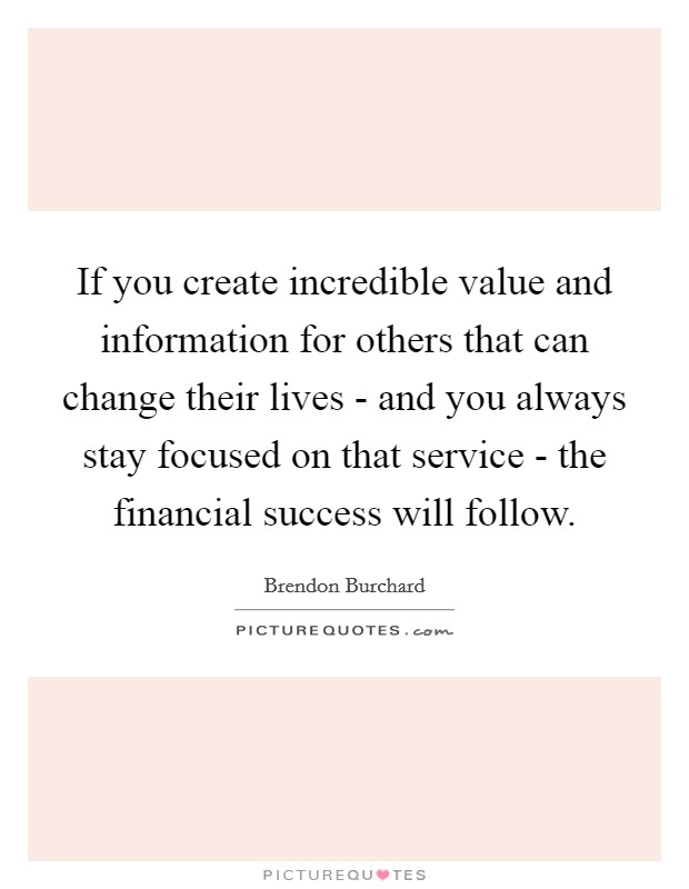 If you create incredible value and information for others that can change their lives - and you always stay focused on that service - the financial success will follow Picture Quote #1