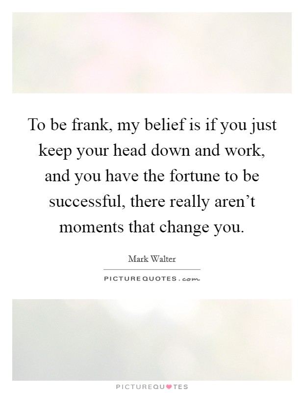 To be frank, my belief is if you just keep your head down and work, and you have the fortune to be successful, there really aren't moments that change you Picture Quote #1