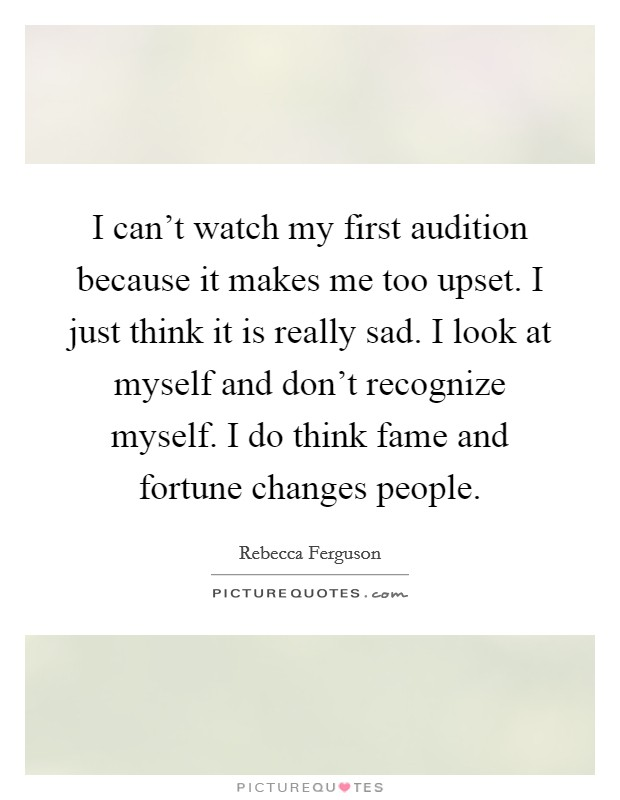 I can't watch my first audition because it makes me too upset. I just think it is really sad. I look at myself and don't recognize myself. I do think fame and fortune changes people Picture Quote #1