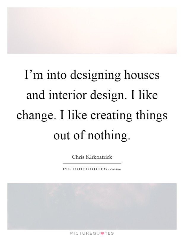 I'm into designing houses and interior design. I like change. I like creating things out of nothing Picture Quote #1