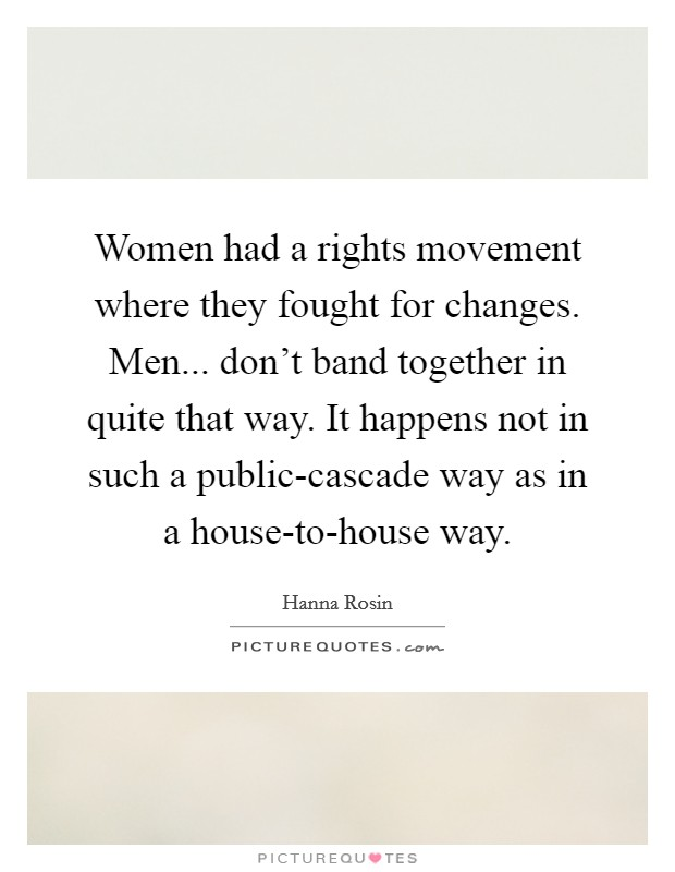 Women had a rights movement where they fought for changes. Men... don't band together in quite that way. It happens not in such a public-cascade way as in a house-to-house way Picture Quote #1