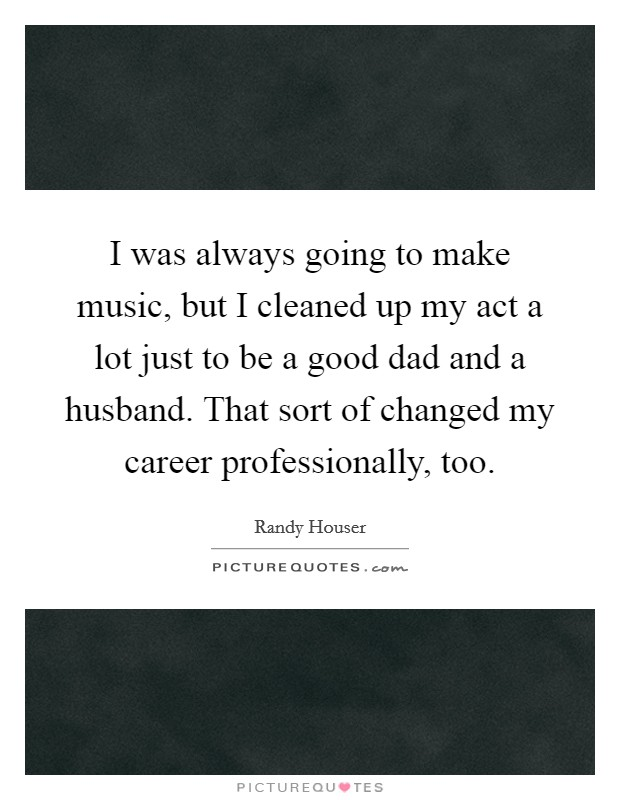 I was always going to make music, but I cleaned up my act a lot just to be a good dad and a husband. That sort of changed my career professionally, too Picture Quote #1