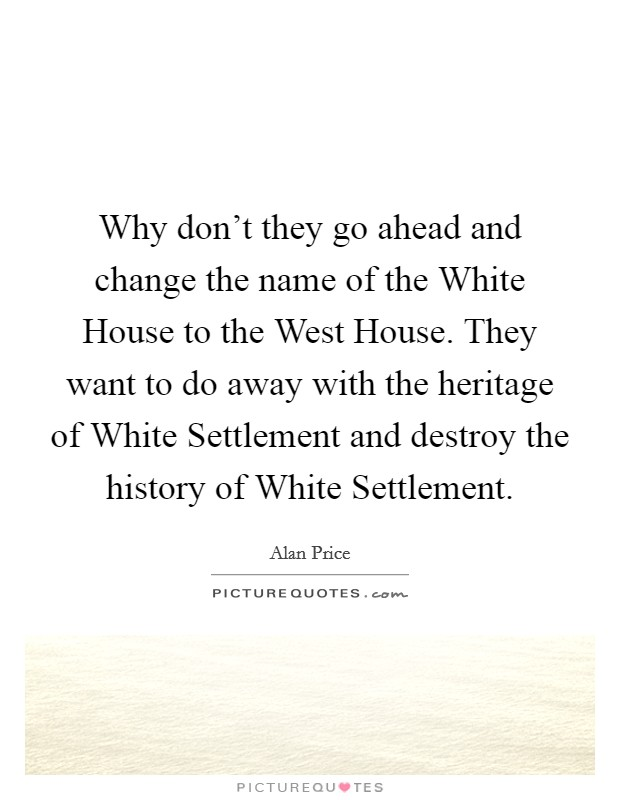Why don't they go ahead and change the name of the White House to the West House. They want to do away with the heritage of White Settlement and destroy the history of White Settlement Picture Quote #1