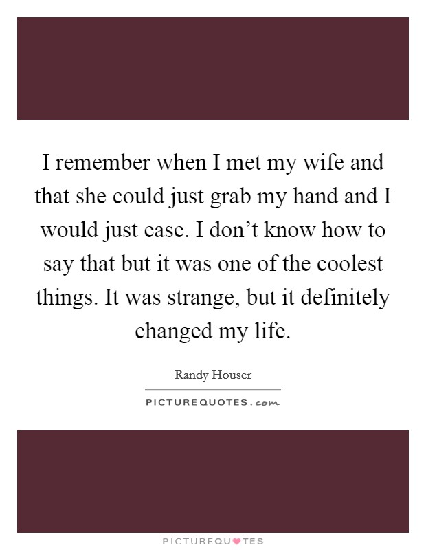 I remember when I met my wife and that she could just grab my hand and I would just ease. I don't know how to say that but it was one of the coolest things. It was strange, but it definitely changed my life Picture Quote #1