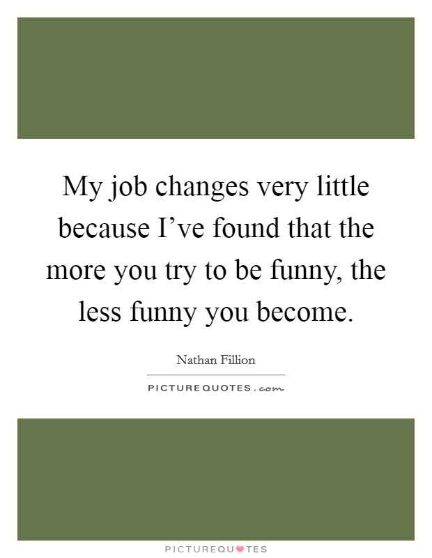 My job changes very little because I've found that the more you try to be funny, the less funny you become Picture Quote #1