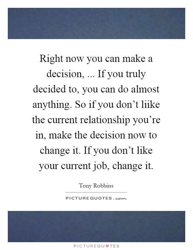 Right now you can make a decision, ... If you truly decided to, you can do almost anything. So if you don't liike the current relationship you're in, make the decision now to change it. If you don't like your current job, change it Picture Quote #1