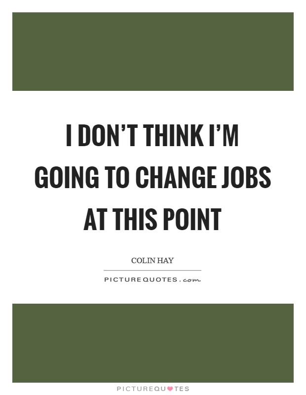 I don't think I'm going to change jobs at this point Picture Quote #1