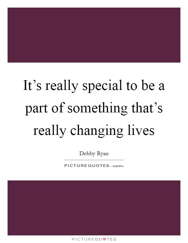 It's really special to be a part of something that's really changing lives Picture Quote #1