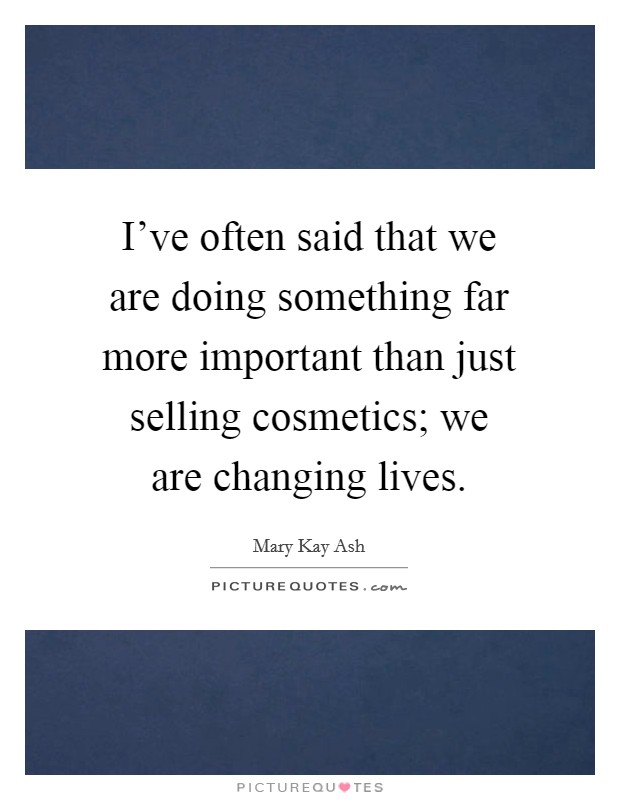I've often said that we are doing something far more important than just selling cosmetics; we are changing lives Picture Quote #1