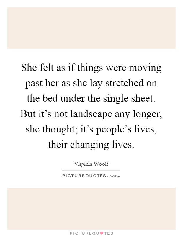 She felt as if things were moving past her as she lay stretched on the bed under the single sheet. But it's not landscape any longer, she thought; it's people's lives, their changing lives Picture Quote #1