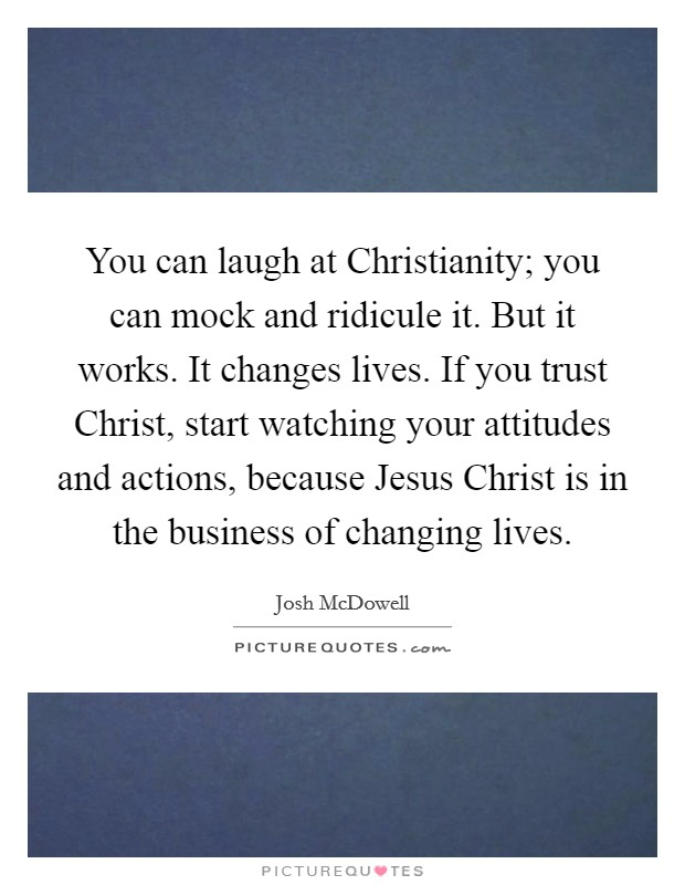 You can laugh at Christianity; you can mock and ridicule it. But it works. It changes lives. If you trust Christ, start watching your attitudes and actions, because Jesus Christ is in the business of changing lives Picture Quote #1