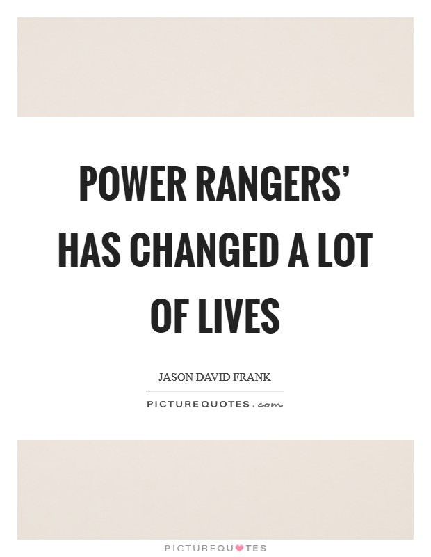 Power Rangers' has changed a lot of lives Picture Quote #1