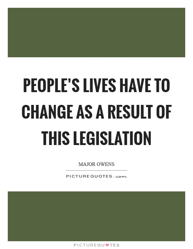 People's lives have to change as a result of this legislation Picture Quote #1