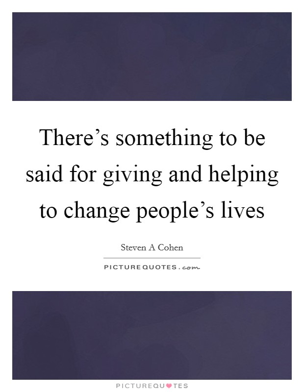 There's something to be said for giving and helping to change people's lives Picture Quote #1